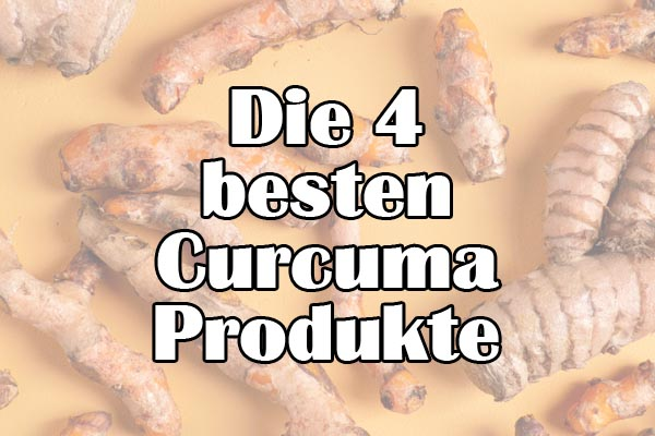 Die 4 besten Curcuma Produkte & Nahrungsergänzungsmittel