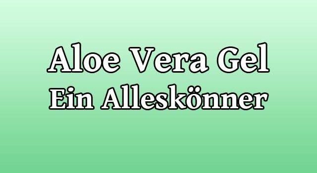 Aloe Vera Gel - Ein wahrer Alleskönner